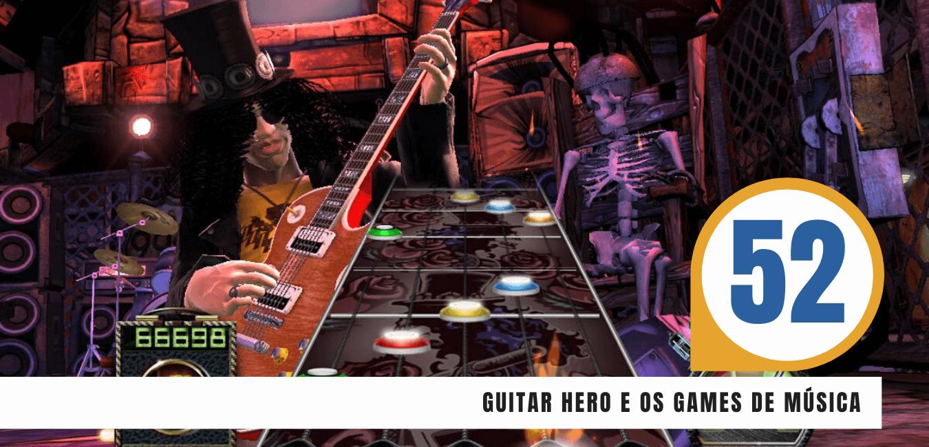 Guitar Hero e os games musicais – S05E52