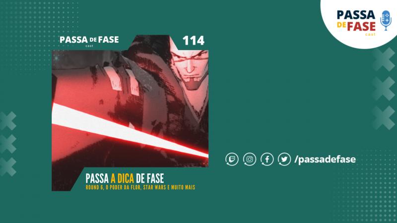 Passa A DICA de Fase: Round 6, O Poder da Flor, Star Wars e muito mais | E114